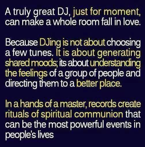 DJ's think about this before you decide to play especially for any special event. Creating a energy to connect your mind body and soul.  Experienced DJ's take you on a musical journey of the past present and near future one track at a time.