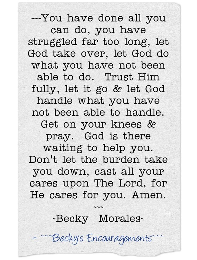 ~~~You have done all you can do, you have struggled far too long, let God take over, let God do what you have not been able to do. Trust Him fully, let it go & let God handle what you have not been able to handle. Get on your knees & pray. God is there waiting to help you. Don't let the burden take you down, cast all your cares upon The Lord, for He cares for you. Amen. ~~~ ~Becky Morales~