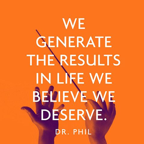 """We generate the results in life we believe we deserve."" — Dr. Phil"