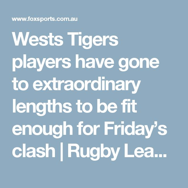 Wests Tigers players have gone to extraordinary lengths to be fit enough for Friday's clash | Rugby League, NRL Scores, NRL Ladder | Fox Sports
