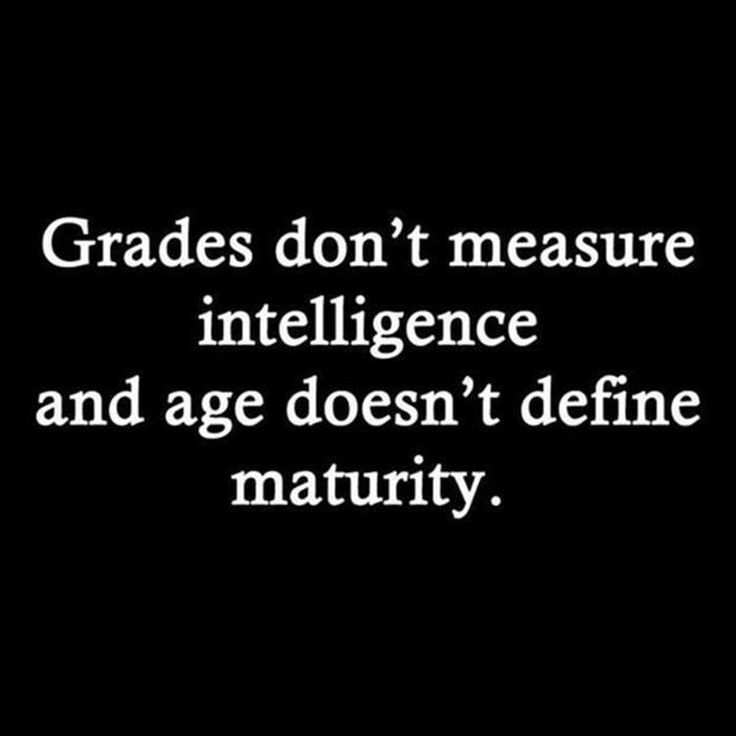 Grades do not measure intelligence...& age doesn't define maturity... #RandomTruths ___Top Ten Quotes Of The Day