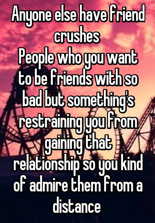 """""""Anyone else have friend crushes  People who you want to be friends with so bad but something's restraining you from gaining that relationship so you kind of admire them from a distance """""""