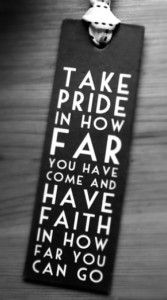 Take pride in how far you have come and have faith in how far you can go