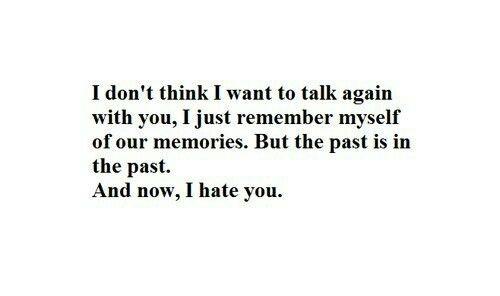 Не думаю, что я снова хочу начать общаться, я просто храню в памяти наши воспоминания. Но прошлое — это прошлое. А сейчас я тебя ненавижу.