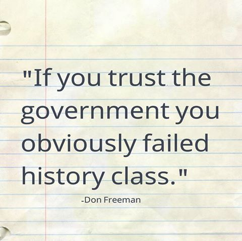 """""""If you trust the government you obviously failed history class.""""   Don Freeman"""