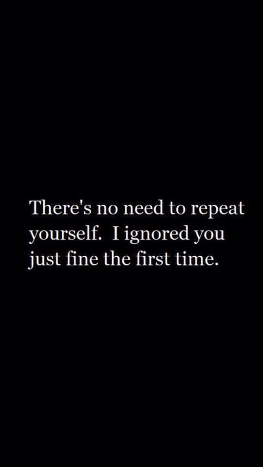Haha i need to start saying this to people who repeat themselves and  im ignoring them