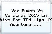 http://tecnoautos.com/wp-content/uploads/imagenes/tendencias/thumbs/ver-pumas-vs-veracruz-2015-en-vivo-por-tdn-liga-mx-apertura.jpg Pumas vs Veracruz. Ver Pumas vs Veracruz 2015 En Vivo por TDN Liga MX Apertura ..., Enlaces, Imágenes, Videos y Tweets - http://tecnoautos.com/actualidad/pumas-vs-veracruz-ver-pumas-vs-veracruz-2015-en-vivo-por-tdn-liga-mx-apertura/