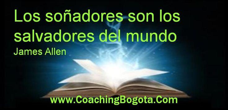 www.CoachingBogota.Com Coaching Bogota Los soñadores son los salvadores del mundo James Allen