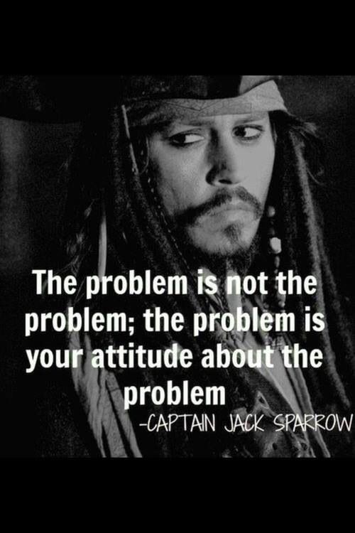 """The problem is not the problem, the problem is your attitude about the problem."" Johnny Depp"