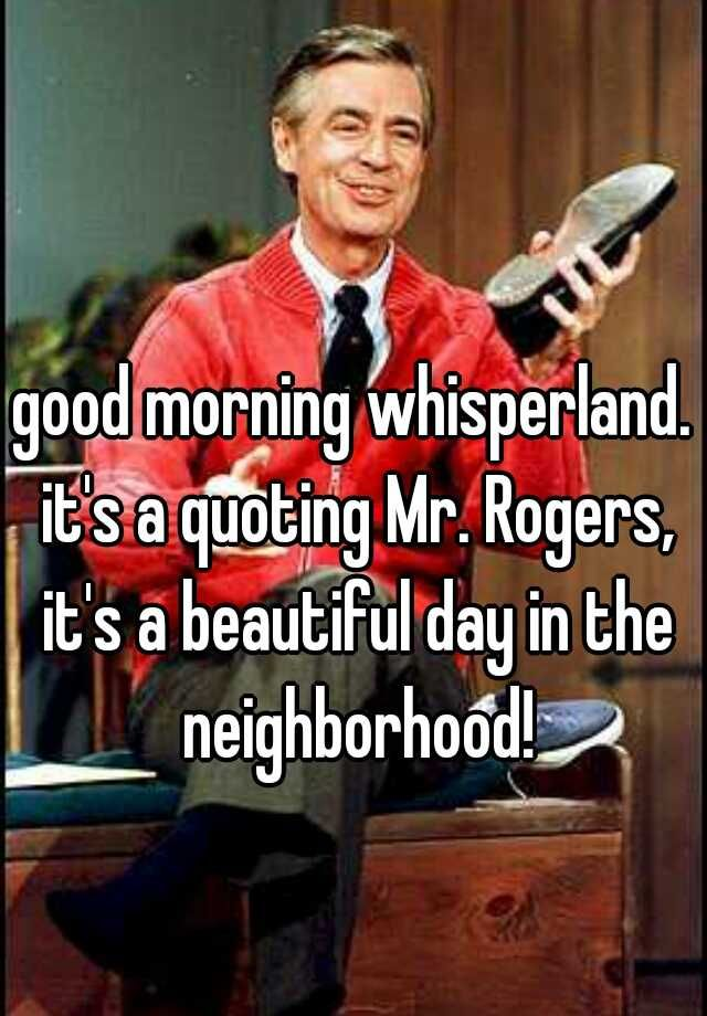 Good Morning Whisperland It S A Quoting Mr Rogers It S A Beautiful Day In The Neighborhood Beautiful Day The Neighbourhood Perspective On Life