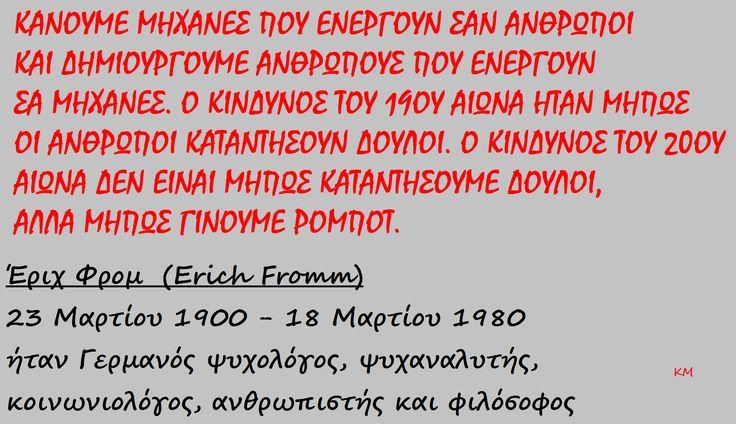 Έριχ Φρομ  (Erich Fromm) 23 Μαρτίου 1900 - 18 Μαρτίου 1980 ήταν Γερμανός ψυχολόγος, ψυχαναλυτής, κοινωνιολόγος, ανθρωπιστής και φιλόσοφος