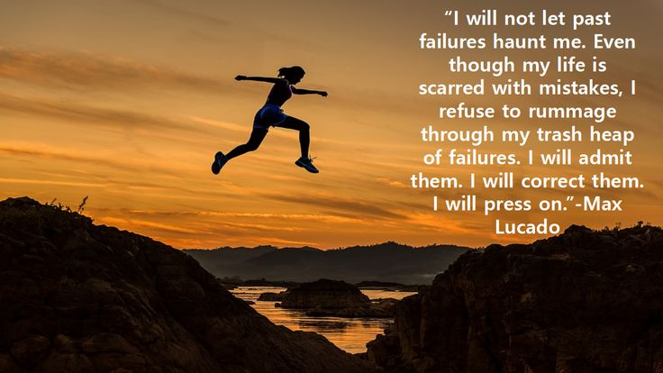 """I will not let past failures haunt me. Even though my life is scarred with mistakes, I refuse to rummage through my trash heap of failures. I will admit them. I will correct them. I will press on.""-Max Lucado"