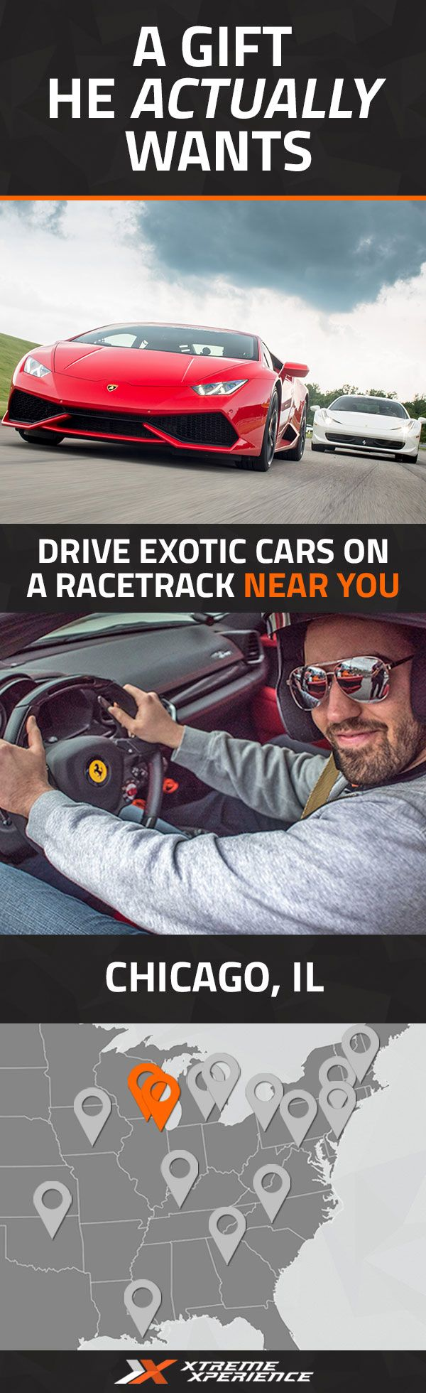 This year, get him a gift that he actually wants. Driving a Ferrari, Lamborghini, Porsche or other exotic sports car on a racetrack is a unique gift idea that is guaranteed to leave a smile on his face, a good story to tell and a life-long memory. Xtreme Xperience brings the thrill of a lifetime to you at two racetracks in Chicago from Apr. 15-17, Aug. 19-21, Sep. 16-18 & Oct. 21-23, 2016. Reserve your Supercar Track Xperience today for as low as $219. Space is limited!