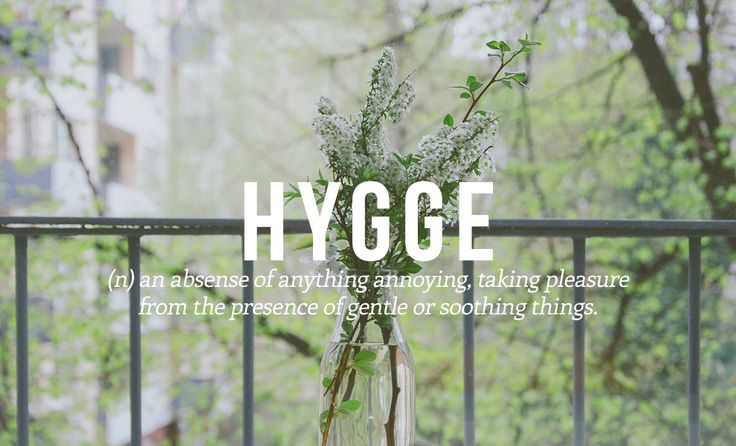 HYGGE - (n) an absence of anything annoying, taking pleasure from the presence of gentle or soothing things.