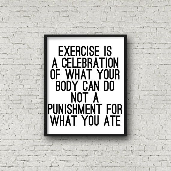 Exercise Is A Celebration of What Your Body by SincerelyByNicole                                                                                                                                                                                 More