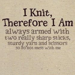 I Knit, therefore I Am ...  ;) Reminds me of a Special Friend....know who you are?