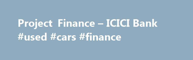 Project Finance – ICICI Bank #used #cars #finance http://finance.remmont.com/project-finance-icici-bank-used-cars-finance/  #finance project # Project Finance Project Finance is one of the key focus areas for ICICI Bank. The Project Finance Group has institutionalized capabilities to successfully manage the unique and multidimensional process of project finance transactions led by customized project structuring approach. The group has been the sole lead arranger and underwriter of a…