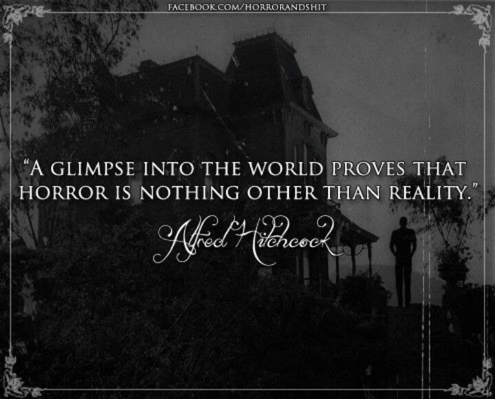 """A glimpse into the world proves that horror is nothing other than reality."" ~ Alfred Hitchcock"