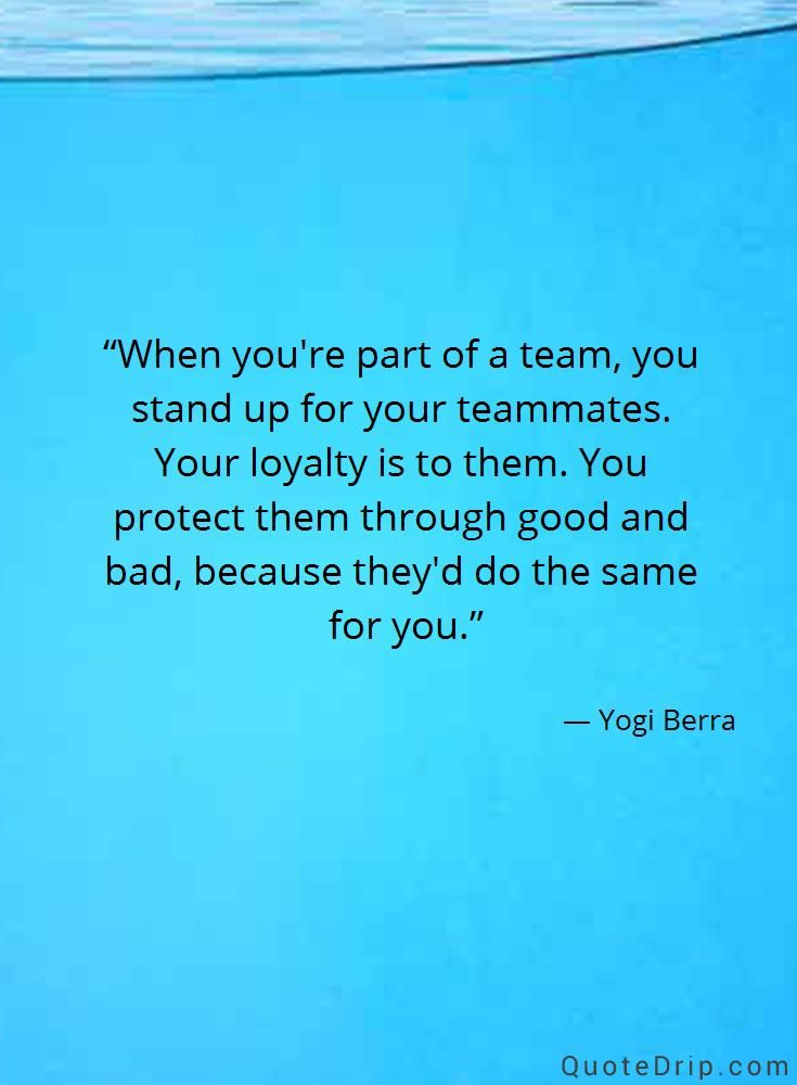 When you're part of a team, you stand up for your teammates. Your loyalty is to them. You protect them through good and bad, because they'd do the same for you. — Yogi Berra — QuoteDrip.com
