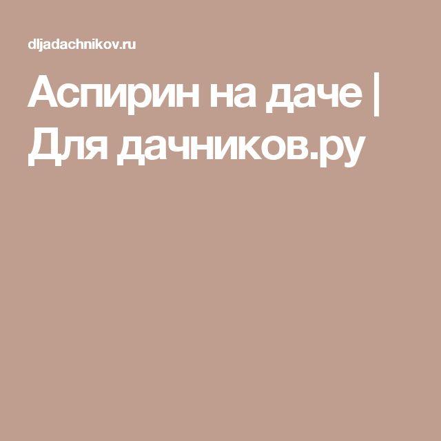 Аспирин на даче   Для дачников.ру