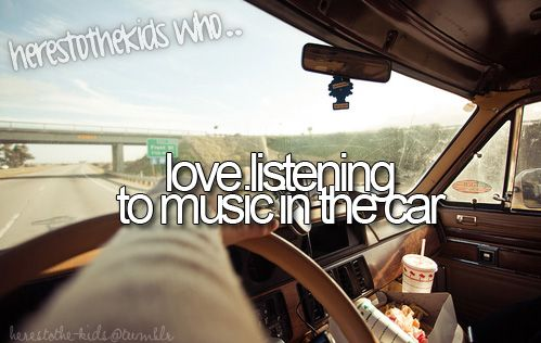 I have to listen to music in the car or I go nuts... Really I have to listen to music no matter what!