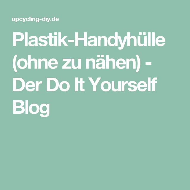 Plastik-Handyhülle (ohne zu nähen) - Der Do It Yourself Blog