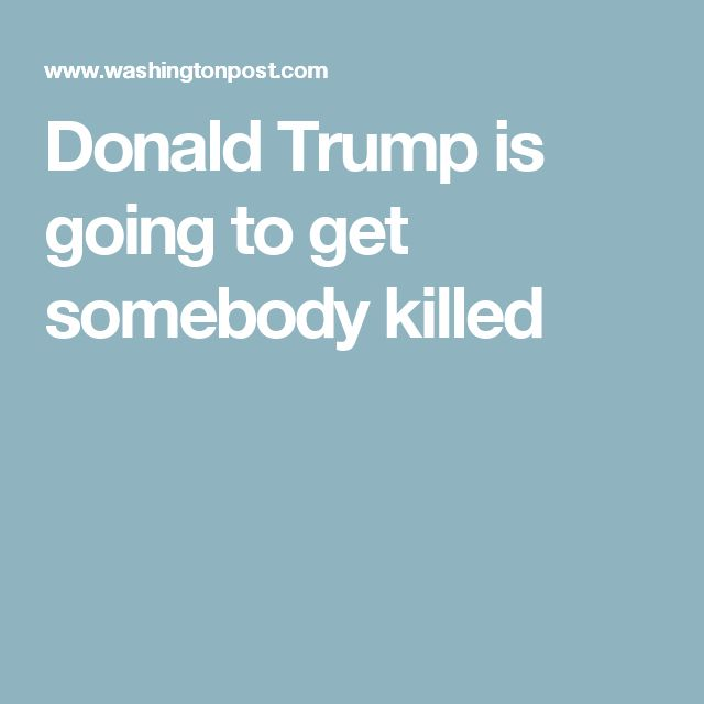Donald Trump is going to get somebody killed