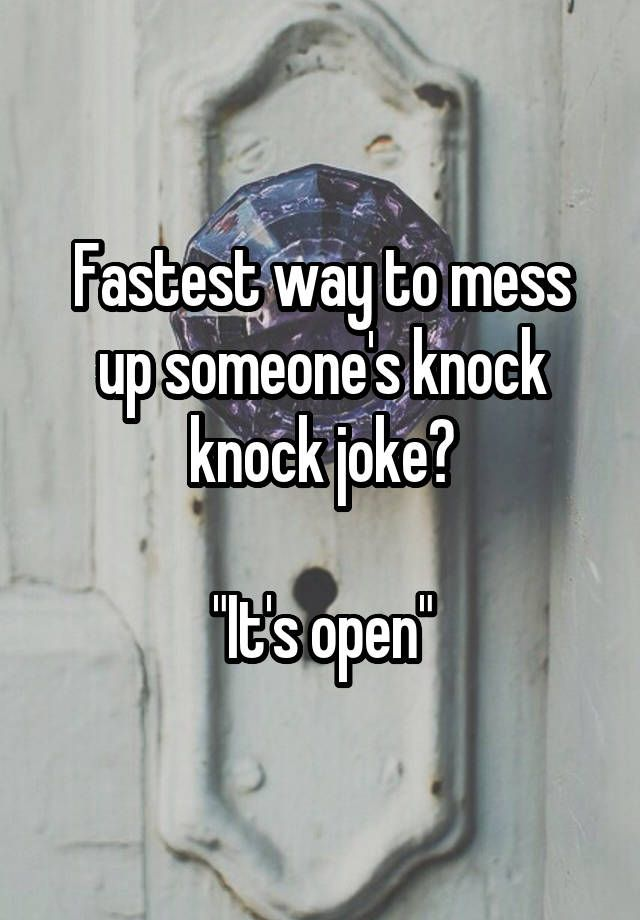 "Fastest way to mess up someone's knock knock joke?    ""It's open"""