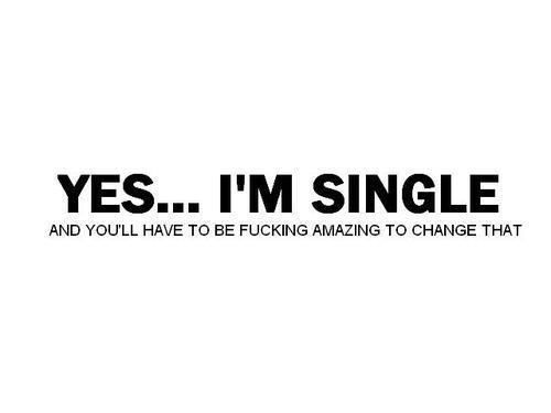 Yes, I'm single...you have to be f*&king amazing to change that