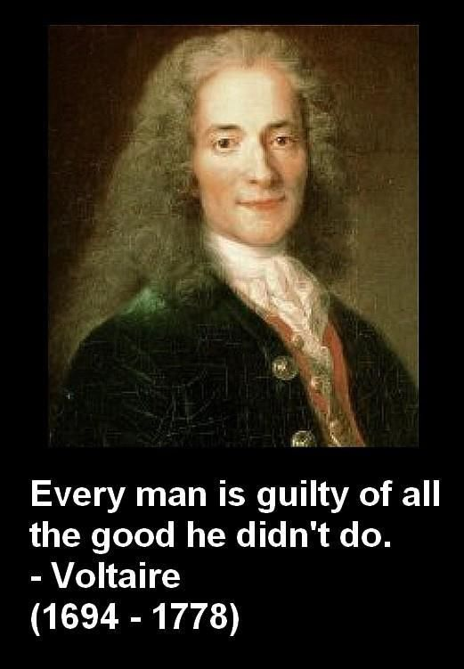 Every man is guilty of all the good he didn't do. Voltaire - François-Marie Arouet (French) 21 November 1694 – 30 May 1778), known by his nom de plume Voltaire, was a French Enlightenment writer, historian and philosopher famous for his wit and for his advocacy of civil liberties, including freedom of religion, freedom of expression, free trade and separation of church and state ...