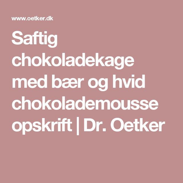 Saftig chokoladekage med bær og hvid chokolademousse opskrift | Dr. Oetker