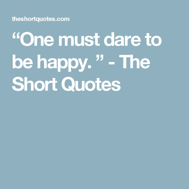 """""""One must dare to be happy. """" - The Short Quotes"""