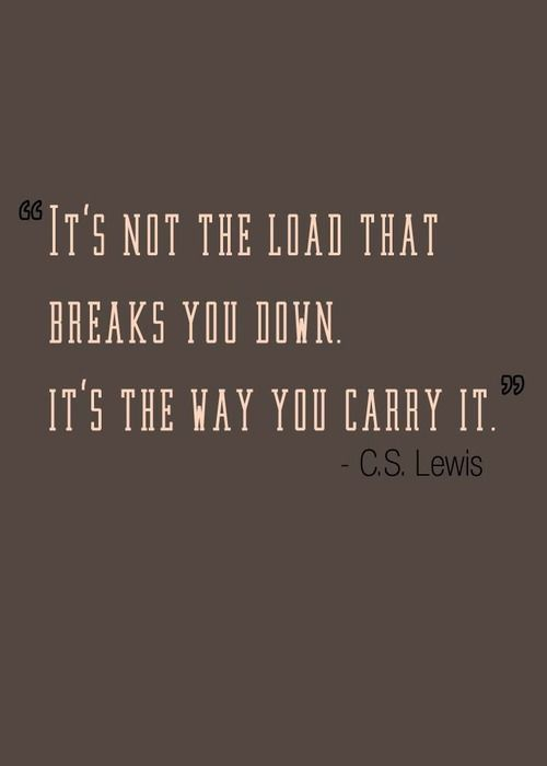 It's not the load that breaks you down. It's the way you carry it. ~C.S. Lewis.