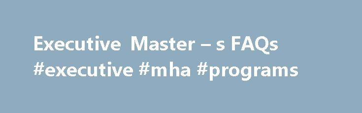 Executive Master – s FAQs #executive #mha #programs http://san-jose.remmont.com/executive-master-s-faqs-executive-mha-programs/  # Executive Master's FAQs Executive Master s (MHA, MPH) Frequently Asked Questions Why did you redesign an already top-ranked program? We are a top-ranked program in a dynamic environment; in order to remain that way, we need to change as the health care industry changes. This does not mean constant change, but it does mean periodic concentrated self-assessment and…