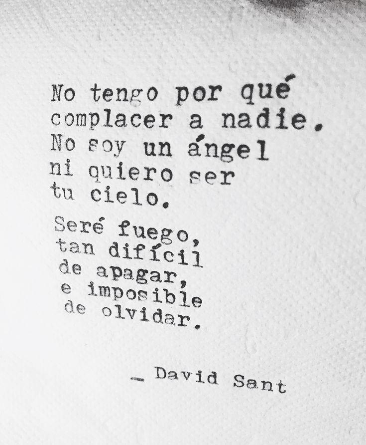 No tengo por qué complacer a nadie. No soy un ángel ni quiero ser tu cielo. Seré fuego, tan difícil de apagar e imposible de olvidar. - David Sant  Instagram: @david_sant