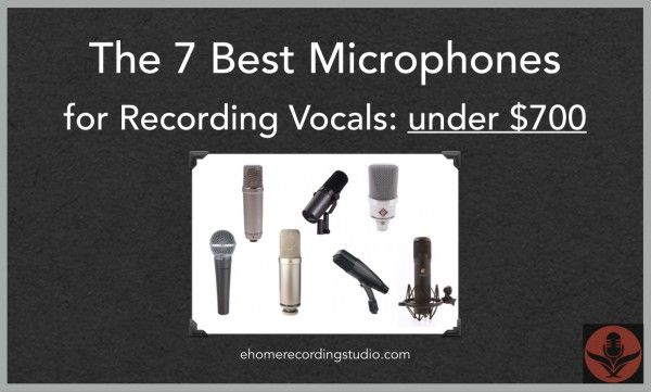 The 7 Best Microphones for Recording Vocals: under $700