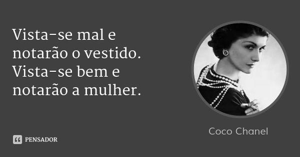 Vista-se mal e notarão o vestido. Vista-se bem e notarão a mulher. — Coco Chanel