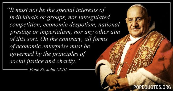 """It must not be the special interests of individuals or groups, nor unregulated competition, economic despotism, national prestige or imperialism, nor any other aim of this sort. On the contrary, all forms of economic enterprise must be governed by the principles of social justice and charity.""  – Pope John XXIII  http://www.popequotes.org/"