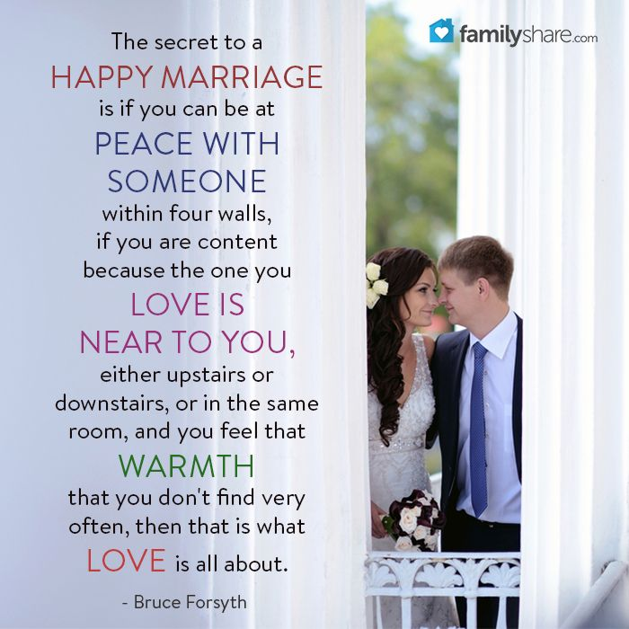 The secret to a happy marriage is if you can be at peace with someone within four walls, if you are content because the one you love is near to you, either upstairs or downstairs, or in the same room, and you feel that warmth that you don't find very often, then that is what love is all about. - Bruce Forsyth