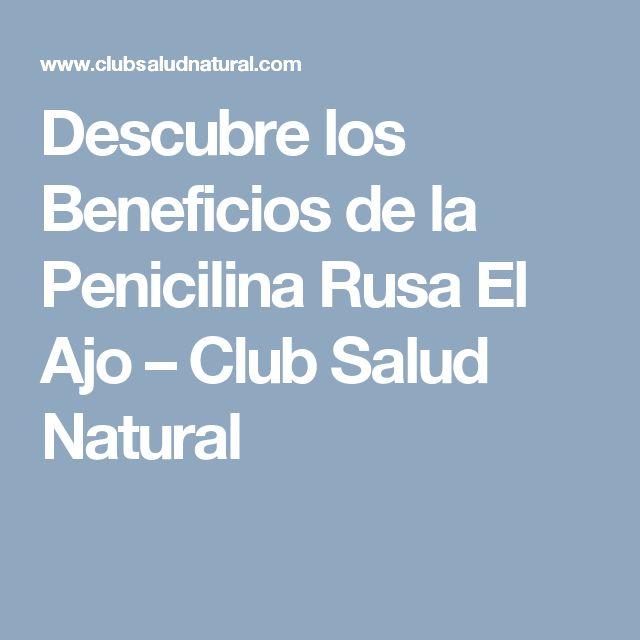 Descubre los Beneficios de la Penicilina Rusa El Ajo – Club Salud Natural