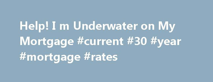 Help! I m Underwater on My Mortgage #current #30 #year #mortgage #rates http://mortgage.remmont.com/help-i-m-underwater-on-my-mortgage-current-30-year-mortgage-rates/  #underwater mortgage help # Help! I'm Underwater on My Mortgage Updated January 01, 2016 If you bought a home before the bubble burst, you may find that you owe more money than what your home is currently worth. This is a very frustrating situation because you owe money that you may never gain back as the equity in your home…
