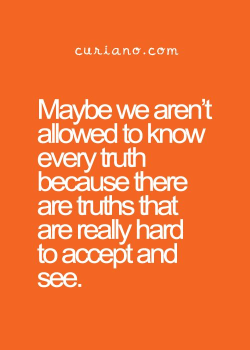 How true! If you know that the truth will hurt deeply, would you have the courage to dig to the truth? Or would you rather continue to live in a world of make belief and  continue to be happy?