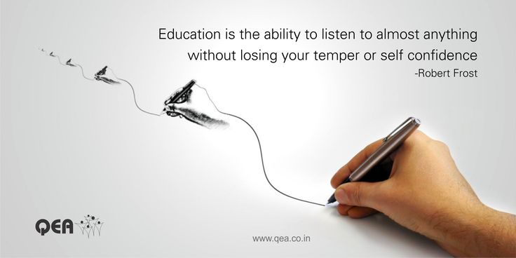 """""""Education is the ability to listen to almost anything without losing your temper or self confidence -Robert Frost"""""""