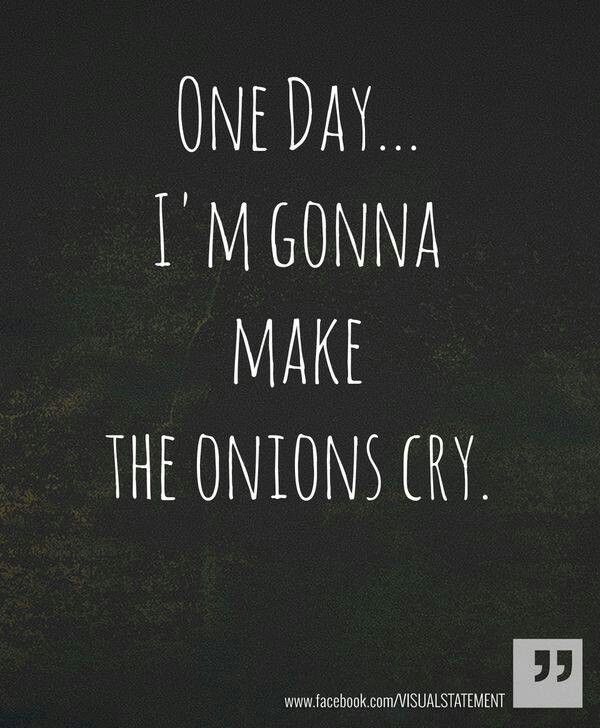 Motivation - Power - Strength :: One day... I'm gonna make the onions cry.