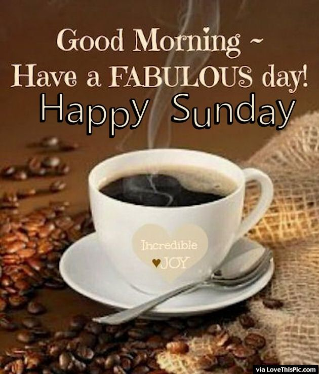 Good Morning Sunday Coffee : Good morning have a fabulous day happy sunday