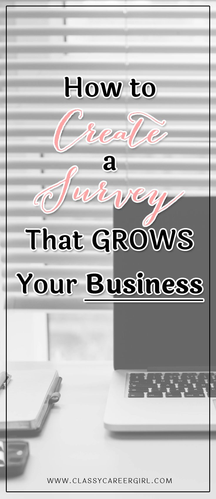 How to Create a Survey That Grows Your Business  If you have an idea for a new business, there is always one place you should start. Gathering feedback from your potential future clients so you can identify the frustrations that they are facing, what their goals and dreams are and how you can help. The best way to get this feedback is either by talking to them or by doing a survey.  Read More: http://www.classycareergirl.com/2016/08/create-a-survey/