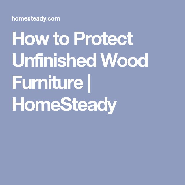 How to Protect Unfinished Wood Furniture | HomeSteady