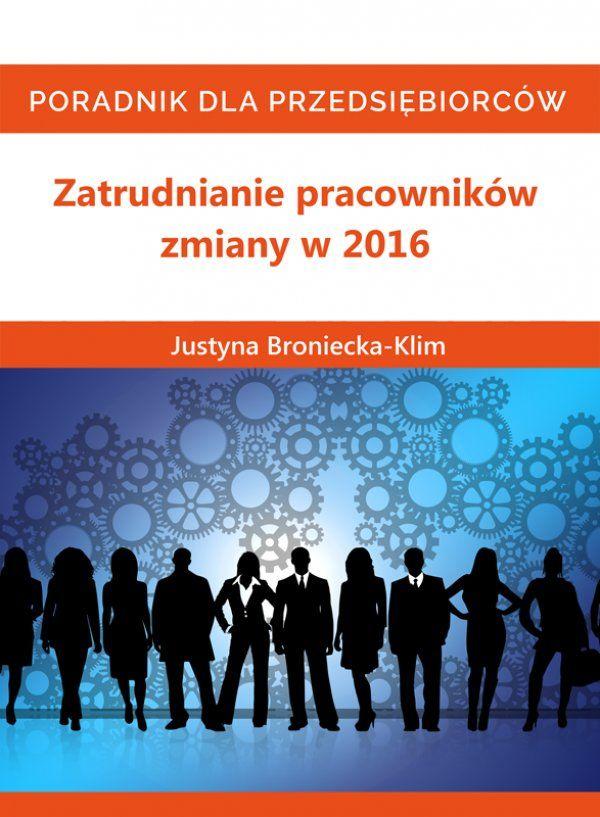 Zatrudnianie pracowników – zmiany w 2016 / Justyna Broniecka-Klim  Od 2016 diametralnie zmieniają się przepisy związane z umowami zlecenie oraz umowami o pracę, okresami wypowiedzenia. Wchodzi też w życie sporo zmian związanych z uprawnieniami rodzicielskimi.