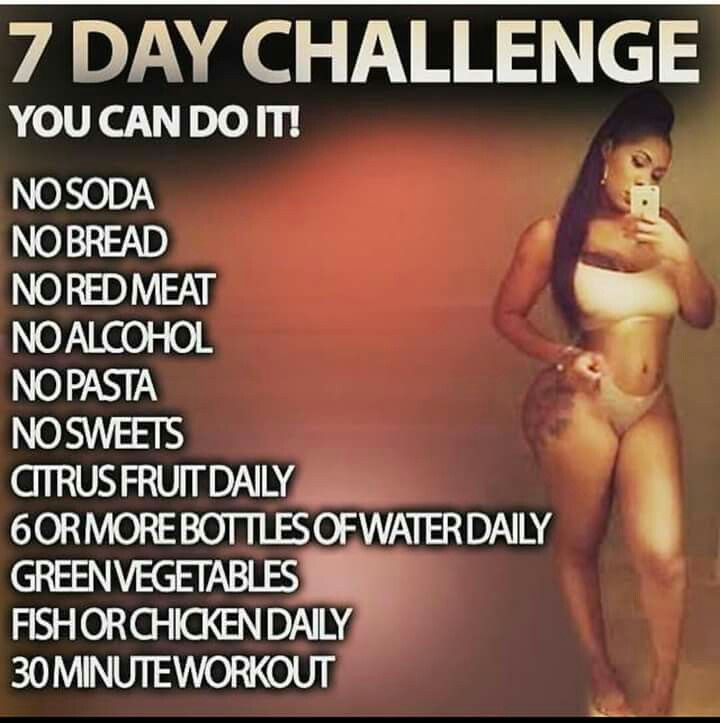 7 Day Challenge: NO soda,bread, red meat, alcohol, pasta, sweets. Citrus fruits daily, 6 or more bottles of water daily, green veggies. Fish or chicken daily. 30 minute workout