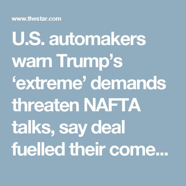 U.S. automakers warn Trump's 'extreme' demands threaten NAFTA talks, say deal fuelled their comeback   Toronto Star
